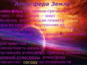 Атмосфера Земли Атмосфее ра (от древне-гречиского атмос— пар