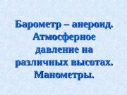 Барометр – анероид.  Атмосферное давление на различных
