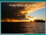 Атмосферный фронт  Атмосферный фронт. Полоса, разделяющая разные