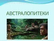 Презентация АВСТРАЛОПИТЕКИ