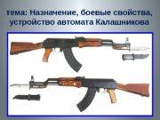 тема: Назначение, боевые свойства,  устройство автомата Калашникова