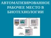 Презентация Автоматизированное рабочее место в биотехнологии