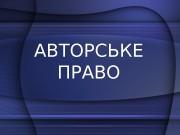 Презентация АВТОРСЬКЕ ПРАВО