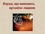 Презентация b-olog-chn-nauki-scho-vivchayut-organ-zm-lyudini 1