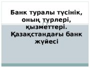 Банк туралы түсінік,  оның түрлері,  қызметтері.