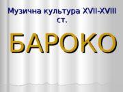 Музична культура XVII-XVIII ст. БАРОКО  Один з