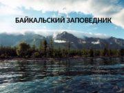 БАЙКАЛЬСКИЙ ЗАПОВЕДНИК Подготовили:  Омаров Семён,  Плотников