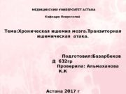 МЕДИЦИНСКИЙ УНИВЕРСИТЕТ АСТАНА Кафедра Неврологий Тема: Хроническая ишемия
