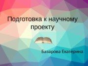 Подготовка к научному проекту Базарова Екатерина  Тема