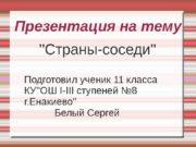 Презентация на тему   »Страны-соседи» Подготовил ученик