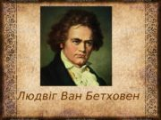 Людвіг Ван Бетховен  Дякую за увагу!!!