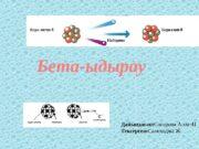 Бета-ыдырау Дайында ан: ғ Сапарова А. хм-41 Тексерген: