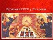 Економіка СРСР у 70 -х роках  Економічні