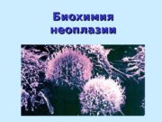 Биохимия неоплазии Биохимия неоплазии  Неоплазма  —