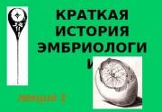 лекция 1 КРАТКАЯ ИСТОРИЯ ЭМБРИОЛОГИ И  Краткая