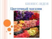 БИЗНЕС-ИДЕЯ Цветочный магазин   Цель бизнеса: —