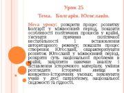 Урок 25 Тема.  Болгарія. Югославія. Мета уроку: