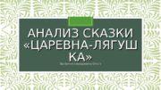 АНАЛИЗ СКАЗКИ  «ЦАРЕВНА-ЛЯГУШ КА» Выполнила Бредихина Ольга