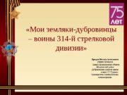 «Мои земляки-дубровинцы – воины 314 -й стрелковой