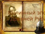 Былинный эпос Древней Руси Древняя  Русь