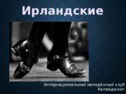 Интернациональный молодёжный клуб Калейдоскоп http: //vk. com/misplace. Ирландские