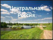 Центральная Россия  Факторы формирования района.  Природа