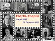 Charlie Chaplin 16 April 1889 —