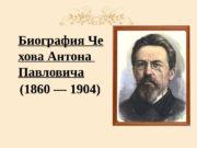 Биография Че хова Антона Павловича (1860 — 1904)