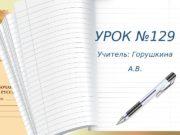 УРОК № 129 Учитель: Горушкина А. В.