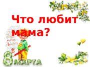 Что любит мама?  Часто мама в него