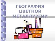 ГЕОГРАФИЯ ЦВЕТНОЙ МЕТАЛЛУРГИИ  Свойства цветных металлов