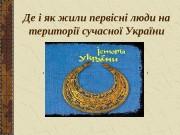 Презентация Де і як жили первісні люди на територі сучасно Украни