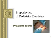 1 Propedevtics of Pediatrics Dent istry.  Phantoms