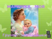 МАМОЧКА  МОЯ Группа «Неваляшки»  На свете