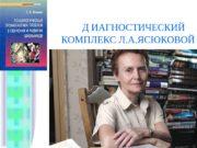 Д ИАГНОСТИЧЕСКИЙ  КОМПЛЕКС Л. А. ЯСЮКОВОЙ