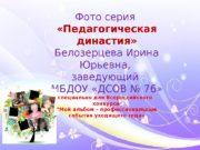 Фото серия  «Педагогическая династия» Белозерцева Ирина Юрьевна,