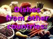 Dishes from other countries:  Countries:  •
