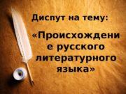 Диспут на тему:   «Происхождени е русского
