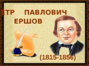 ПЁТР  ПАВЛОВИЧ ЕРШОВ (1815 -1856)  ЧТО?