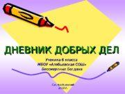 ДНЕВНИК ДОБРЫХ ДЕЛ Ученика 6 класса МБОУ «Алябьевская