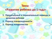 Тема:   «Развитие ребенка до 1 года»