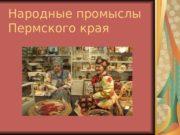 Народные промыслы Пермского края  Самым ярким явлением