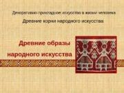 Древние корни народного искусства. Декоративно-прикладное искусство в жизни