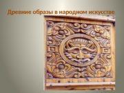 Древние образы в народном искусстве  Символика формы.