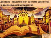 Духовно- нравственная система ценностей в древнерусской литературе