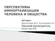 ПЕРСПЕКТИВЫ ИММОРТАЛИЗАЦИИ ЧЕЛОВЕКА И ОБЩЕСТВА Авторы: Дюжакова Д.