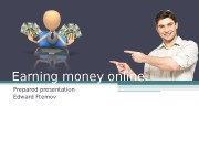Earning money online Prepared presentation Edward Ftemov