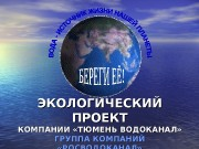 ЭКОЛОГИЧЕСКИЙ ПРОЕКТ КОМПАНИИ «ТЮМЕНЬ ВОДОКАНАЛ» ГРУППА КОМПАНИЙ