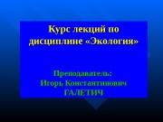 Курс лекций по дисциплине «Экология» Преподаватель:  Игорь
