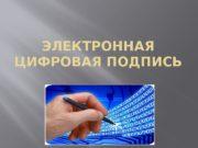 ЭЛЕКТРОННАЯ ЦИФРОВАЯ ПОДПИСЬ  1. Понятия электронной цифровой